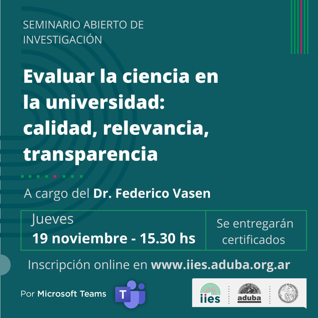 Seminario abierto IIES «Evaluar la ciencia en la universidad: calidad, relevancia, transparencia», a cargo del Dr. Federico Vasen